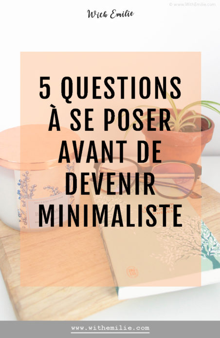 5 questions à se poser avant de commencer une démarche minimaliste- WithEmilieBlog Pinterest